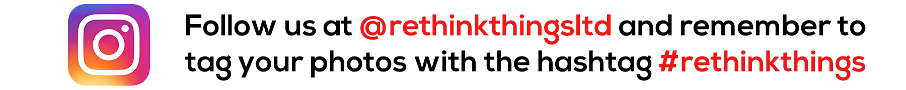 Follow us at @rethinkthingsltd and remember to tag your photos taken with the hashtag #rethinkthings